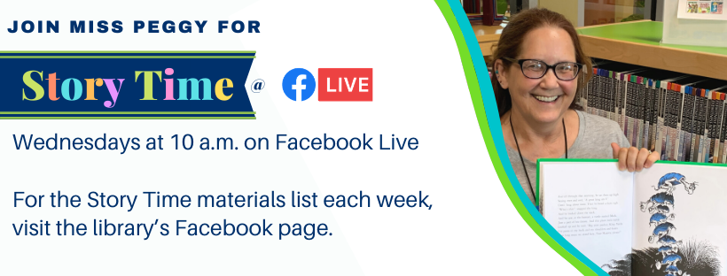 Story Time @ Facebook live. Wednesdays at 10 a.m. For the Story Time Materials list each week visit the library's Facebook page. Photo of Miss Peggy reading a book.